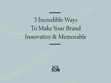 3 INCREDIBLE WAYS TO MAKE YOUR BRAND INNOVATIVE & MEMORABLE
