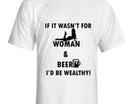 #4 untuk Design a T-Shirt that says If It Wasn't For Women & Beer, I'd Be Wealthy! oleh rlarranaga