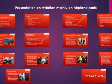 This presentation is made for the Frankfinn Institute of Air Hostess Training. My client was working and he was parallelly pursuing this Air Hostess training. so, he gave me this project. The research and making of the presentation were done by me as per the guidelines provided by Frankfinn Trainer. This project is based on the aviation module. It was instructed to be a formal presentation mainly the inside components of Airplane like Cockpit, Cargo, Exterior Part, Internal Part, and also on the routine of the cabin crew. The guidelines included font, font size, and limitation of slides.