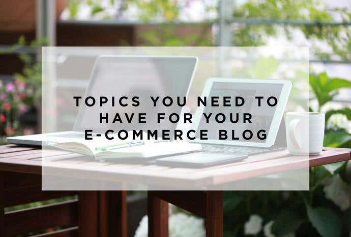 Topics You Need to Have in Your E-Commerce Blog - Image 1