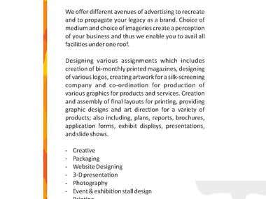 We offer different avenues of advertising to recreate and to propagate your legacy as a brand. Choice of medium and choice of imageries create a perception of your business and thus we enable you to avail all facilities under one roof. Designing various assignments which includes creation of bi-monthly printed magazines, designing of various logos, creating artwork for a silk-screening company and co-ordination for production of various graphics for products and services. Creation and assembly of final layouts for printing, providing graphic designs and art direction for a variety of products; also including, plans, reports, brochures, application forms, exhibit displays, presentations, and slide shows. - Creative - Packaging - Website Designing - 3-D presentation - Photography - Event & exhibtion stall design - Printing - Hoarding